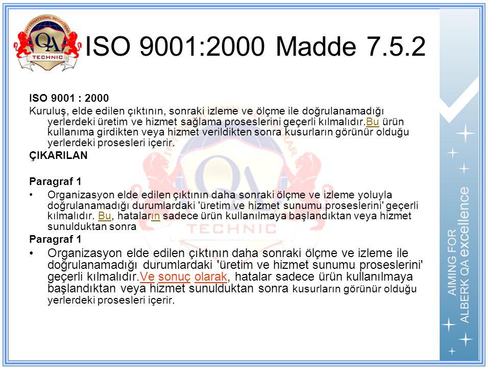 ISO 9001:2000 Madde 7.5.2 ISO 9001 : 2000 Kuruluş, elde edilen çıktının, sonraki izleme ve ölçme ile doğrulanamadığı yerlerdeki üretim ve hizmet sağlama proseslerini geçerli kılmalıdır.Bu ürün kullanıma girdikten veya hizmet verildikten sonra kusurların görünür olduğu yerlerdeki prosesleri içerir.