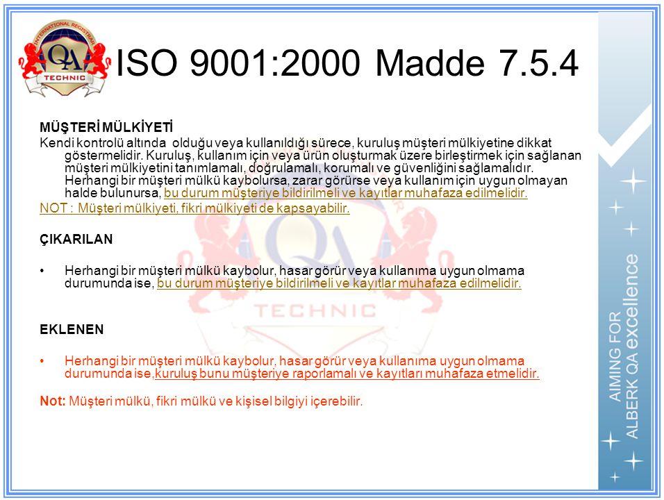 ISO 9001:2000 Madde 7.5.4 MÜŞTERİ MÜLKİYETİ Kendi kontrolü altında olduğu veya kullanıldığı sürece, kuruluş müşteri mülkiyetine dikkat göstermelidir.