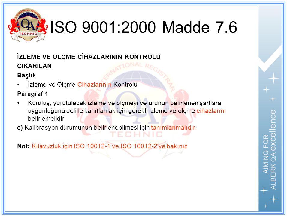 ISO 9001:2000 Madde 7.6 İZLEME VE ÖLÇME CİHAZLARININ KONTROLÜ ÇIKARILAN Başlık İzleme ve Ölçme Cihazlarının Kontrolü Paragraf 1 Kuruluş, yürütülecek izleme ve ölçmeyi ve ürünün belirlenen şartlara uygunluğunu delille kanıtlamak için gerekli izleme ve ölçme cihazlarını belirlemelidir c) Kalibrasyon durumunun belirlenebilmesi için tanımlanmalıdır.