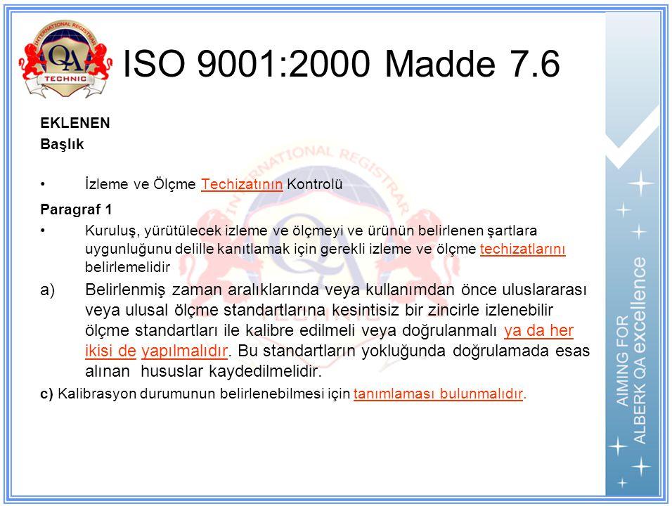 ISO 9001:2000 Madde 7.6 EKLENEN Başlık İzleme ve Ölçme Techizatının Kontrolü Paragraf 1 Kuruluş, yürütülecek izleme ve ölçmeyi ve ürünün belirlenen şartlara uygunluğunu delille kanıtlamak için gerekli izleme ve ölçme techizatlarını belirlemelidir a)Belirlenmiş zaman aralıklarında veya kullanımdan önce uluslararası veya ulusal ölçme standartlarına kesintisiz bir zincirle izlenebilir ölçme standartları ile kalibre edilmeli veya doğrulanmalı ya da her ikisi de yapılmalıdır.