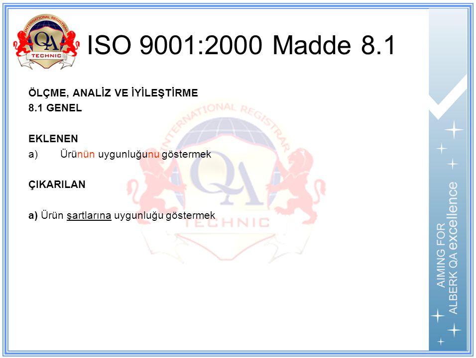 ISO 9001:2000 Madde 8.1 ÖLÇME, ANALİZ VE İYİLEŞTİRME 8.1 GENEL EKLENEN a)Ürünün uygunluğunu göstermek ÇIKARILAN a) Ürün şartlarına uygunluğu göstermek