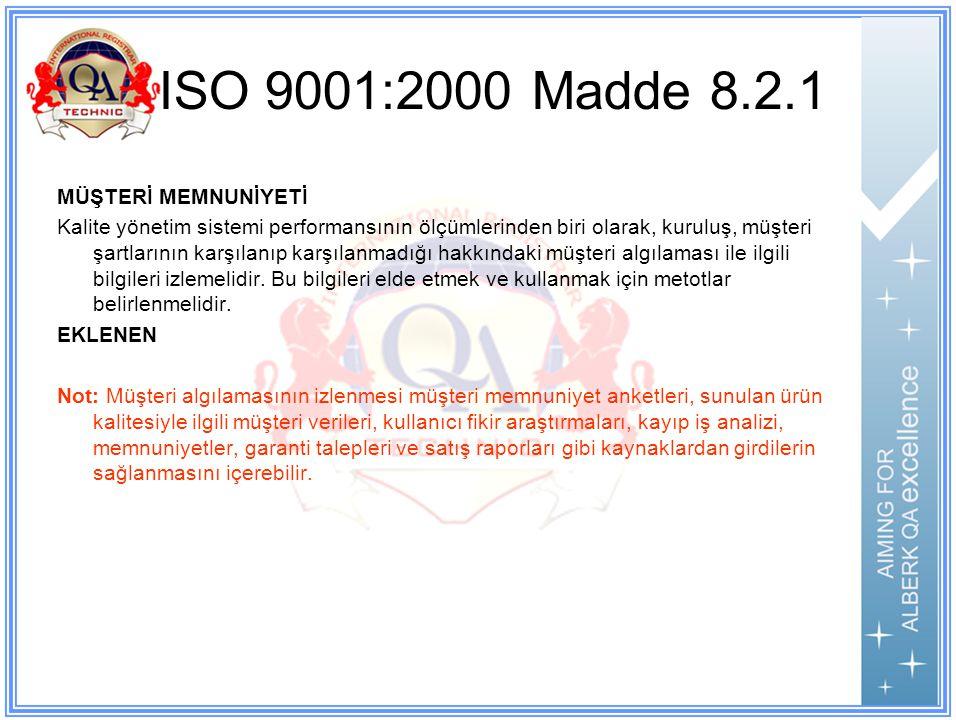 ISO 9001:2000 Madde 8.2.1 MÜŞTERİ MEMNUNİYETİ Kalite yönetim sistemi performansının ölçümlerinden biri olarak, kuruluş, müşteri şartlarının karşılanıp karşılanmadığı hakkındaki müşteri algılaması ile ilgili bilgileri izlemelidir.