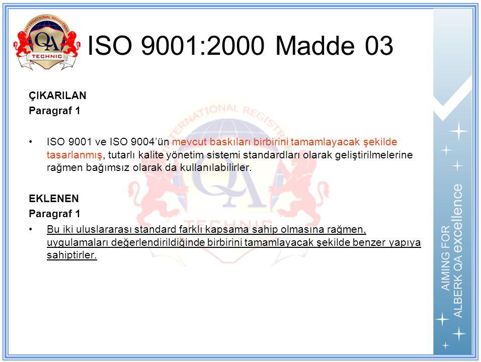 ISO 9001:2000 Madde 03 ÇIKARILAN Paragraf 1 ISO 9001 ve ISO 9004'ün mevcut baskıları birbirini tamamlayacak şekilde tasarlanmış, tutarlı kalite yönetim sistemi standardları olarak geliştirilmelerine rağmen bağımsız olarak da kullanılabilirler.