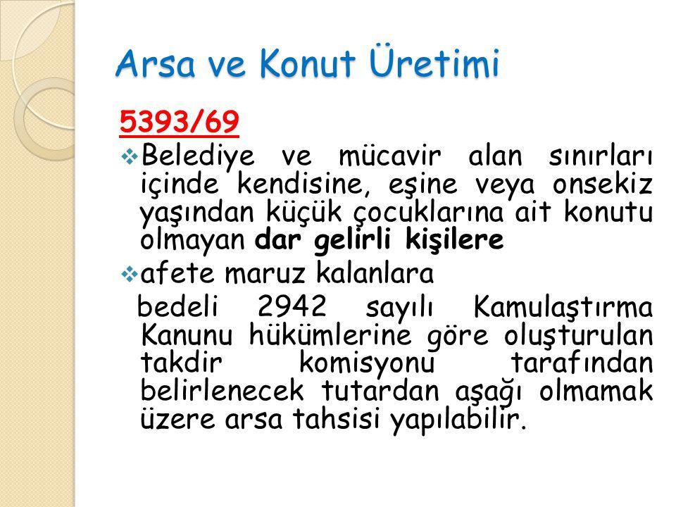 Arsa ve Konut Üretimi 5393/69  Belediye ve mücavir alan sınırları içinde kendisine, eşine veya onsekiz yaşından küçük çocuklarına ait konutu olmayan