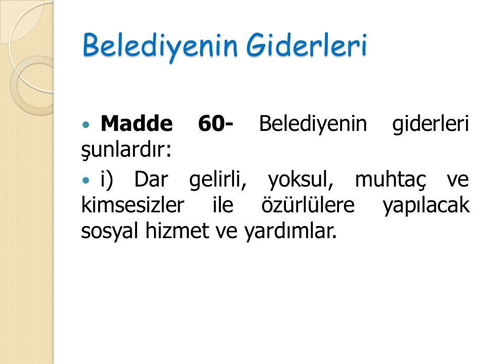 Belediyenin Giderleri Madde 60- Belediyenin giderleri şunlardır: i) Dar gelirli, yoksul, muhtaç ve kimsesizler ile özürlülere yapılacak sosyal hizmet
