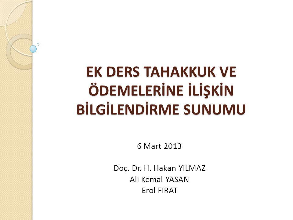 EK DERS TAHAKKUK VE ÖDEMELERİNE İLİŞKİN BİLGİLENDİRME SUNUMU 6 Mart 2013 Doç. Dr. H. Hakan YILMAZ Ali Kemal YASAN Erol FIRAT