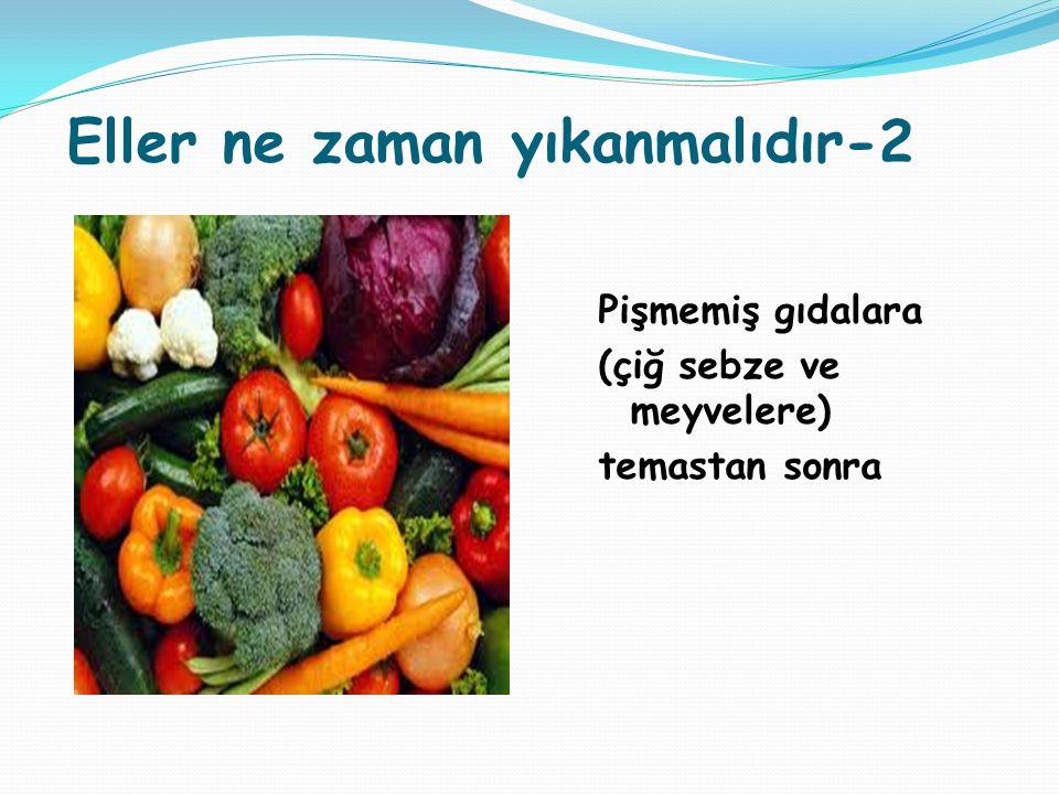 Eller ne zaman yıkanmalıdır-2 Pişmemiş gıdalara (çiğ sebze ve meyvelere) temastan sonra Eller ne zaman yıkanmalıd ır-2