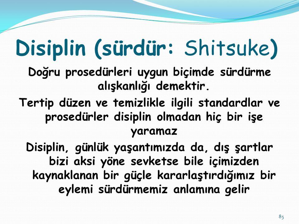 85 Disiplin (sürdür: Shitsuke) Doğru prosedürleri uygun biçimde sürdürme alışkanlığı demektir. Tertip düzen ve temizlikle ilgili standardlar ve prosed