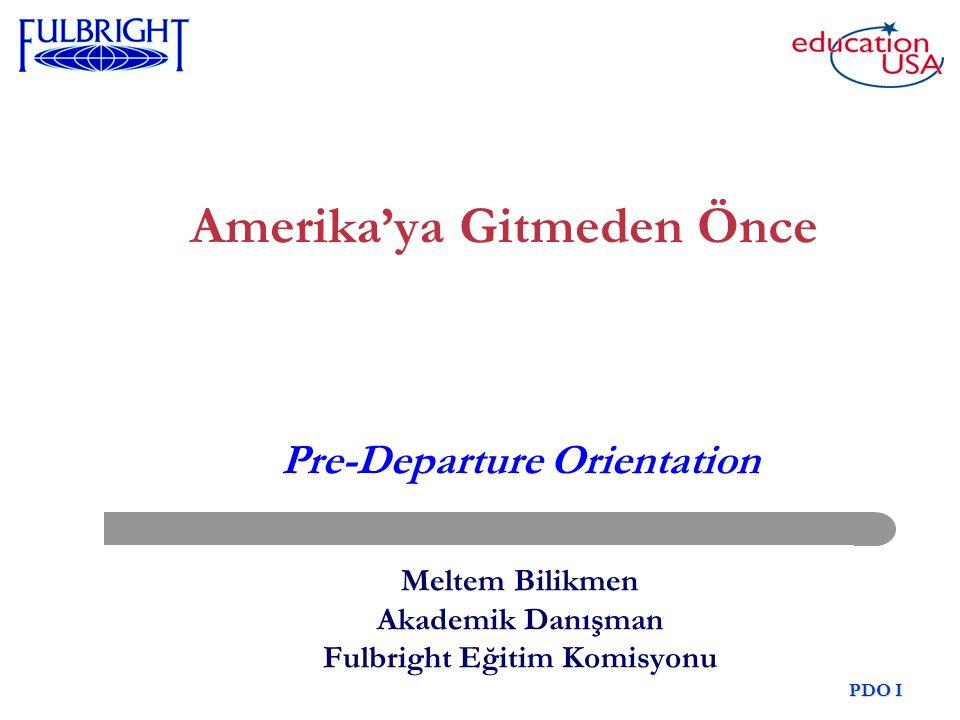 11 Mayıs 2007 Meltem PDO I Amerika'ya Gitmeden Önce Pre-Departure Orientation Meltem Bilikmen Akademik Danışman Fulbright Eğitim Komisyonu