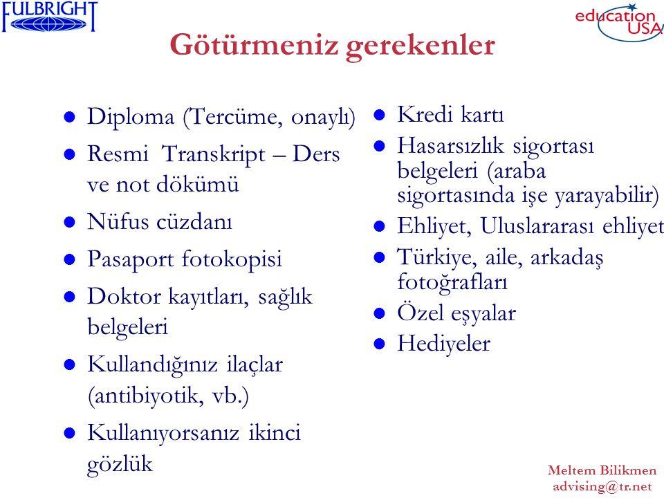 Meltem Bilikmen advising@tr.net Götürmeniz gerekenler Diploma (Tercüme, onaylı) Resmi Transkript – Ders ve not dökümü Nüfus cüzdanı Pasaport fotokopisi Doktor kayıtları, sağlık belgeleri Kullandığınız ilaçlar (antibiyotik, vb.) Kullanıyorsanız ikinci gözlük Kredi kartı Hasarsızlık sigortası belgeleri (araba sigortasında işe yarayabilir) Ehliyet, Uluslararası ehliyet Türkiye, aile, arkadaş fotoğrafları Özel eşyalar Hediyeler