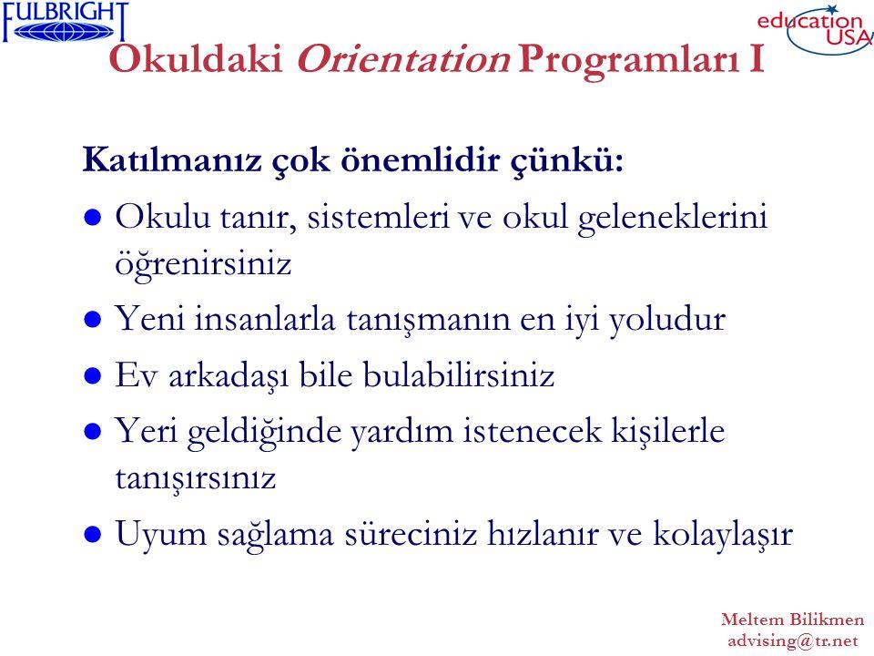 Meltem Bilikmen advising@tr.net Okuldaki Orientation Programları I Katılmanız çok önemlidir çünkü: Okulu tanır, sistemleri ve okul geleneklerini öğrenirsiniz Yeni insanlarla tanışmanın en iyi yoludur Ev arkadaşı bile bulabilirsiniz Yeri geldiğinde yardım istenecek kişilerle tanışırsınız Uyum sağlama süreciniz hızlanır ve kolaylaşır