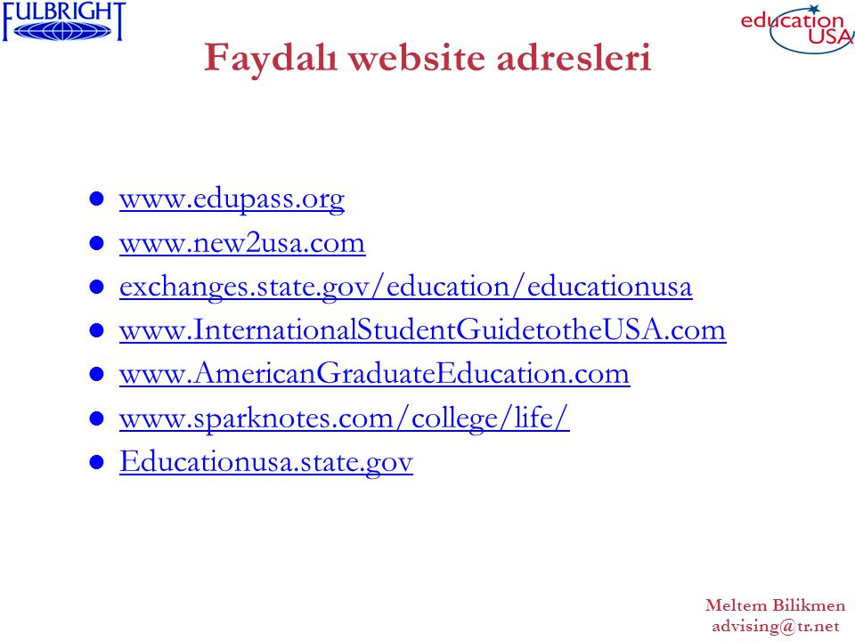 Meltem Bilikmen advising@tr.net Faydalı website adresleri www.edupass.org www.new2usa.com exchanges.state.gov/education/educationusa www.InternationalStudentGuidetotheUSA.com www.AmericanGraduateEducation.com www.sparknotes.com/college/life/ Educationusa.state.gov
