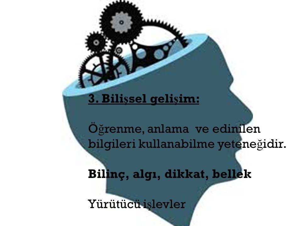 3. Bili ş sel geli ş im: Ö ğ renme, anlama ve edinilen bilgileri kullanabilme yetene ğ idir. Bilinç, algı, dikkat, bellek Yürütücü i ş levler