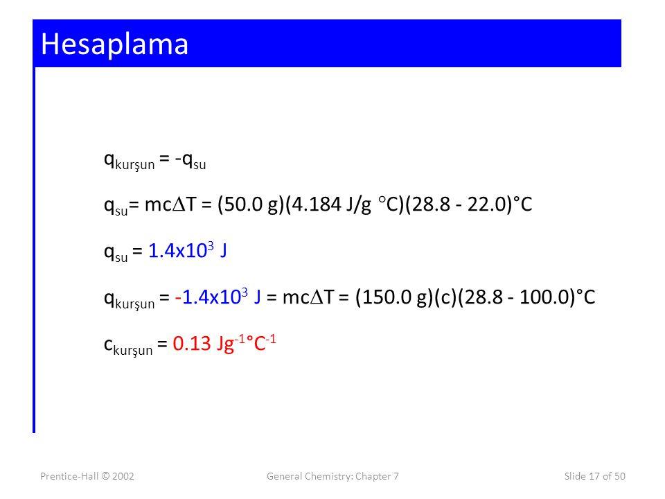 Prentice-Hall © 2002General Chemistry: Chapter 7Slide 17 of 50 Hesaplama q kurşun = -q su q su = mc  T = (50.0 g)(4.184 J/g °C)(28.8 - 22.0)°C q su =