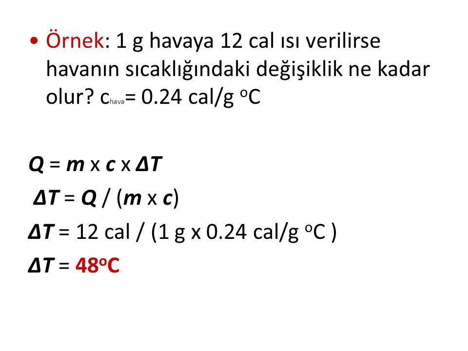 Örnek: 1 g havaya 12 cal ısı verilirse havanın sıcaklığındaki değişiklik ne kadar olur? c hava = 0.24 cal/g o C Q = m x c x ΔT ΔT = Q / (m x c) ΔT = 1