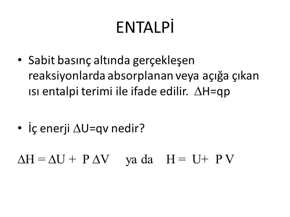 ENTALPİ Sabit basınç altında gerçekleşen reaksiyonlarda absorplanan veya açığa çıkan ısı entalpi terimi ile ifade edilir.  H=qp İç enerji  U=qv nedi