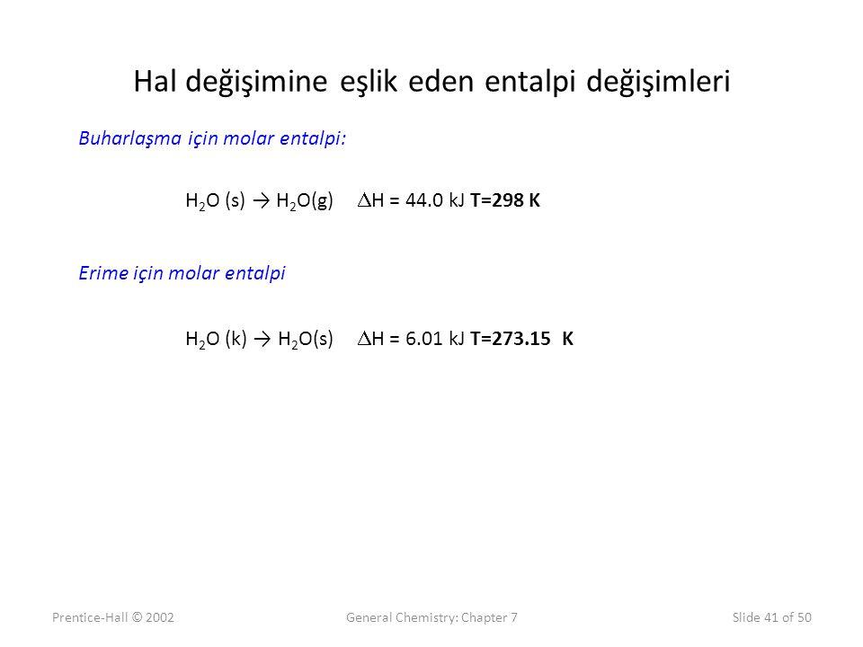 Prentice-Hall © 2002General Chemistry: Chapter 7Slide 41 of 50 Hal değişimine eşlik eden entalpi değişimleri H 2 O (s) → H 2 O(g)  H = 44.0 kJ T=298