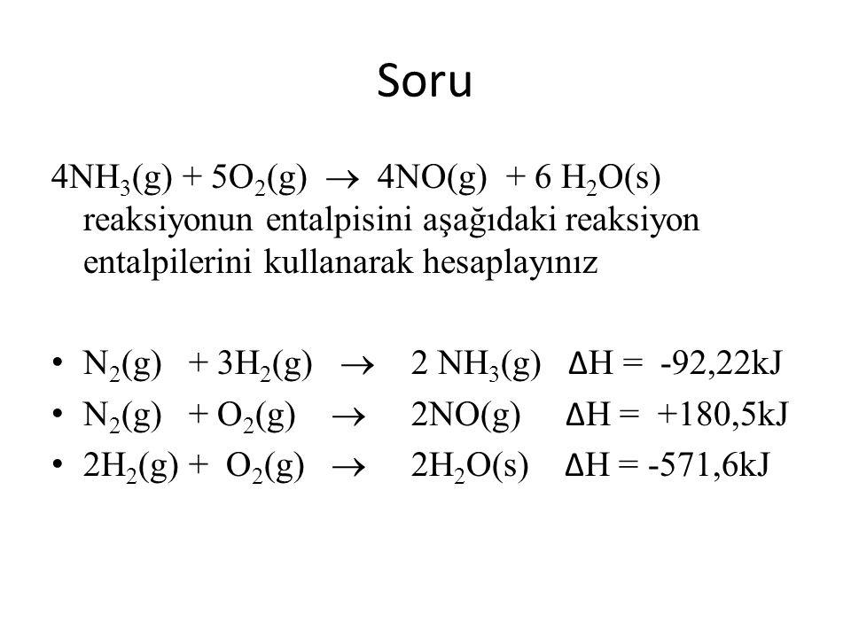 Soru 4NH 3 (g) + 5O 2 (g)  4NO(g) + 6 H 2 O(s) reaksiyonun entalpisini aşağıdaki reaksiyon entalpilerini kullanarak hesaplayınız N 2 (g) + 3H 2 (g) 