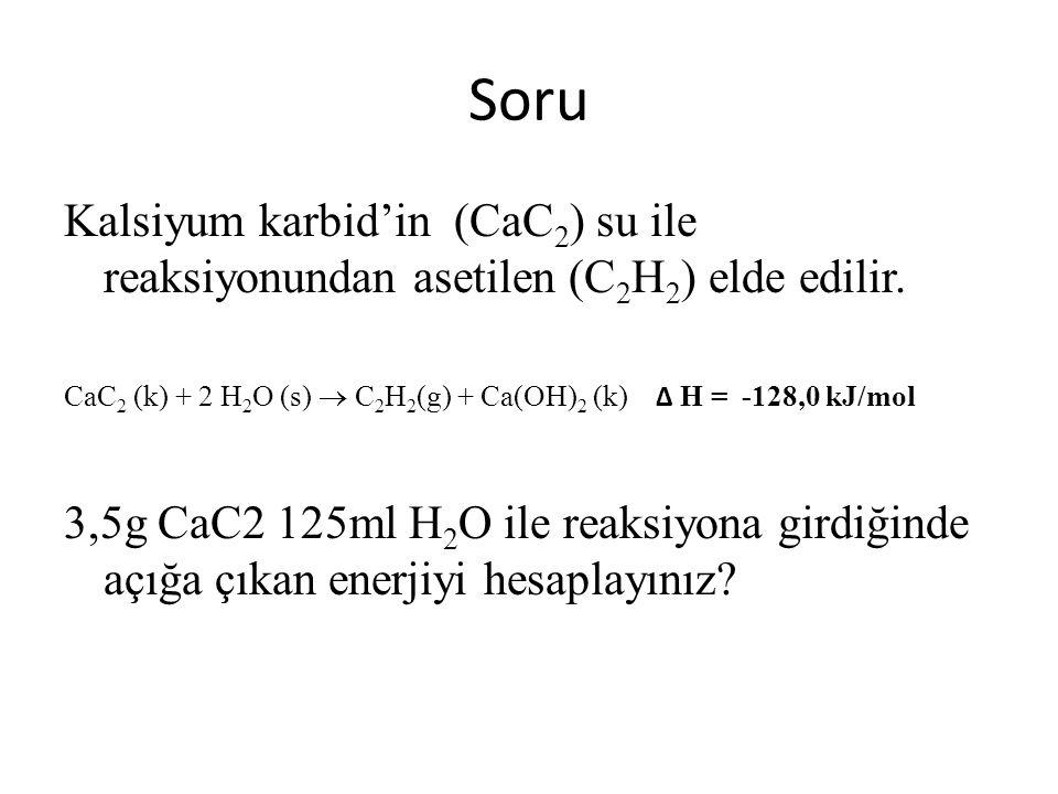 Soru Kalsiyum karbid'in (CaC 2 ) su ile reaksiyonundan asetilen (C 2 H 2 ) elde edilir. CaC 2 (k) + 2 H 2 O (s)  C 2 H 2 (g) + Ca(OH) 2 (k) ∆ H = -12
