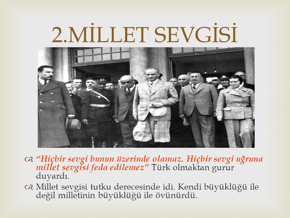   En büyük ideali Türk ulusunu en medeni ve refah seviyesi yüksek bir millet olarak varlığını sürdürmektir.