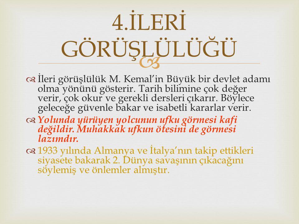   Keskin bir mantık ve zekâ gücüne sahip olan Atatürk,hayatı boyunca akıl ve mantığa büyük önem vermiştir.Bu özellik onun evrensel devlet adamı olarak tanınmasında büyük bir rol oynamıştır.''Bizim akıl,mantık ve zekâ ile hareket etmek en belirgin özelliğimizdir.'' diyerek ülke sorunlarında mantık ve şuurla hareket edildiğini göstermiştir.