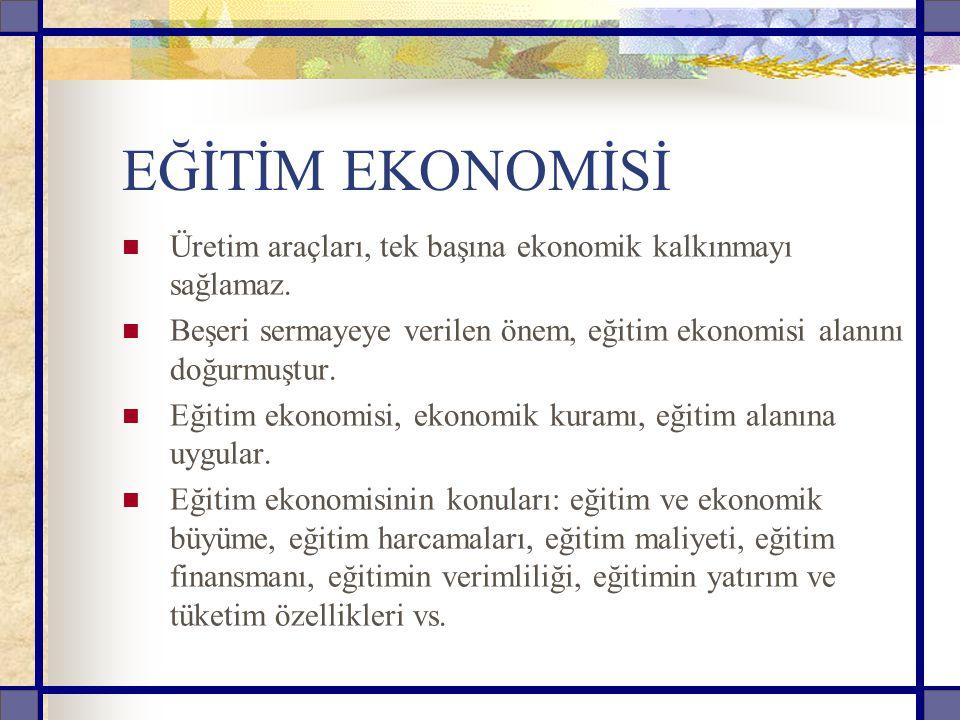 EĞİTİM EKONOMİSİ Üretim araçları, tek başına ekonomik kalkınmayı sağlamaz. Beşeri sermayeye verilen önem, eğitim ekonomisi alanını doğurmuştur. Eğitim