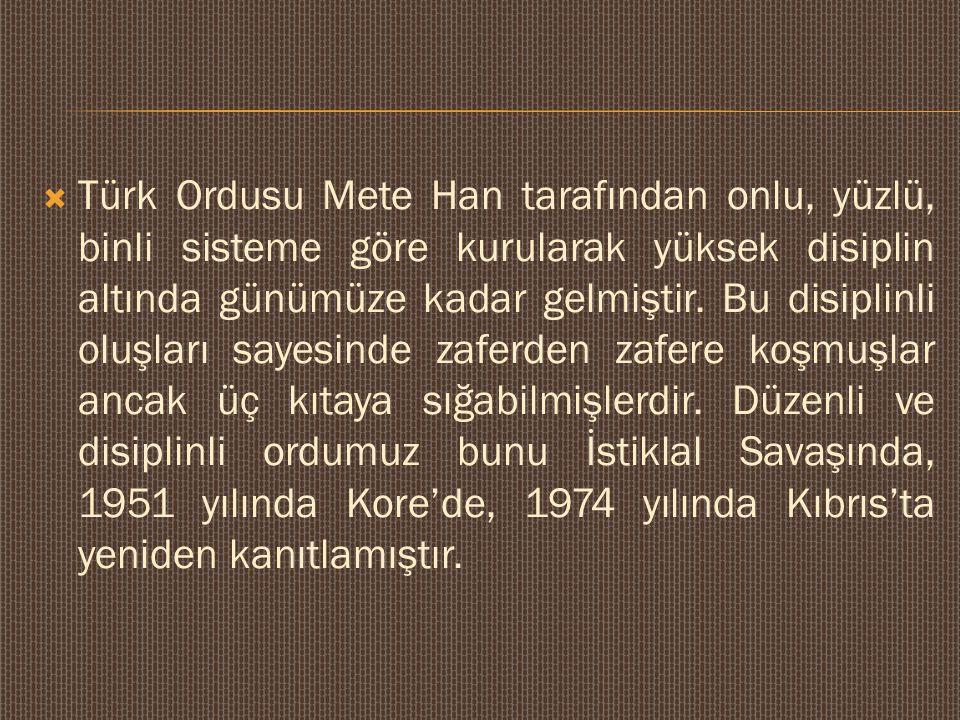  Türk Ordusu Mete Han tarafından onlu, yüzlü, binli sisteme göre kurularak yüksek disiplin altında günümüze kadar gelmiştir. Bu disiplinli oluşları s