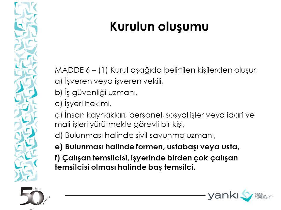 Kurulun oluşumu MADDE 6 – (1) Kurul aşağıda belirtilen kişilerden oluşur: a) İşveren veya işveren vekili, b) İş güvenliği uzmanı, c) İşyeri hekimi, ç)