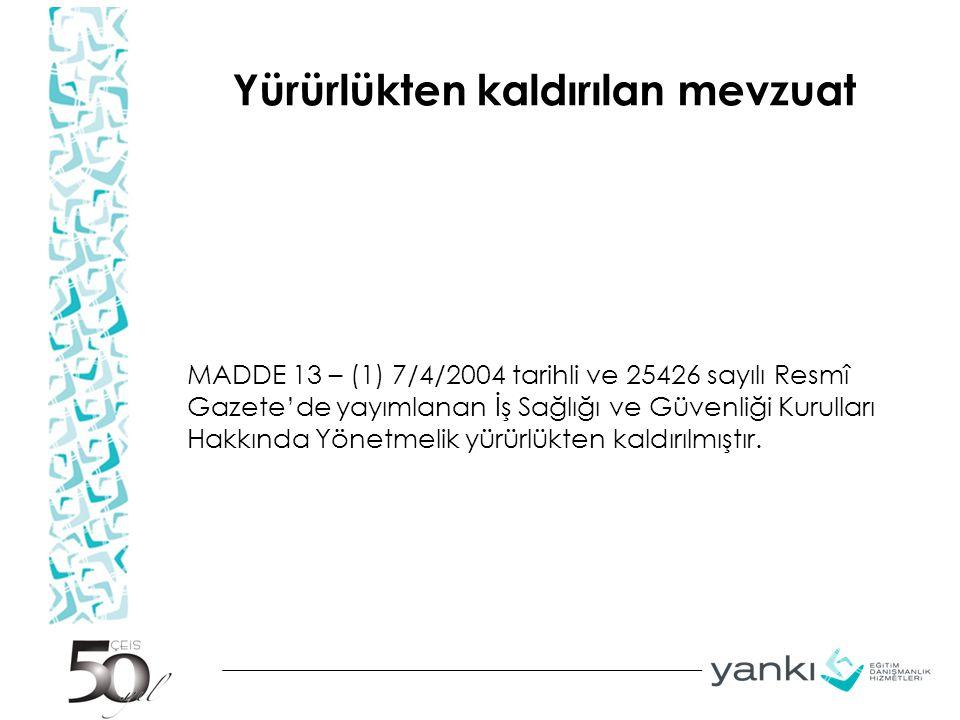 Yürürlükten kaldırılan mevzuat MADDE 13 – (1) 7/4/2004 tarihli ve 25426 sayılı Resmî Gazete'de yayımlanan İş Sağlığı ve Güvenliği Kurulları Hakkında Y