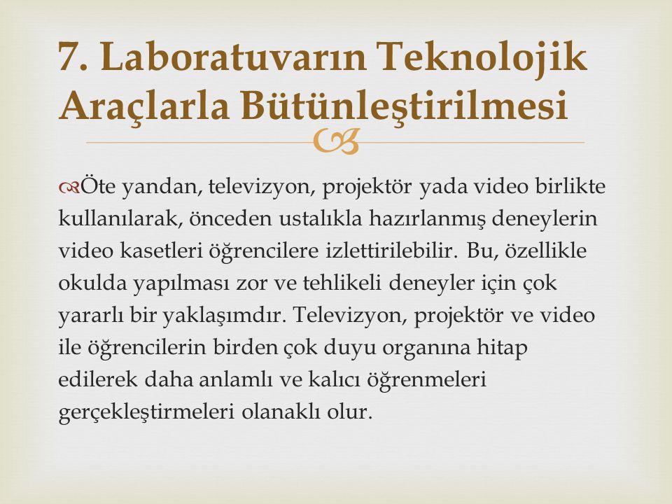   Öte yandan, televizyon, projektör yada video birlikte kullanılarak, önceden ustalıkla hazırlanmış deneylerin video kasetleri öğrencilere izlettiri