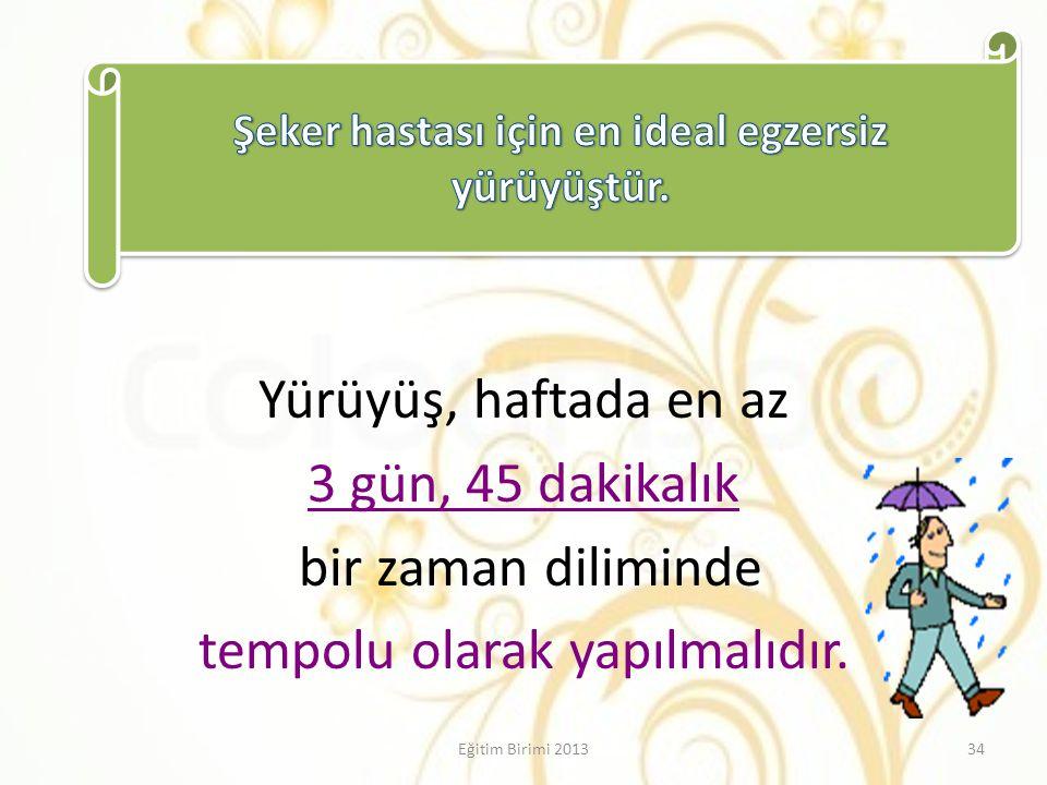 Yürüyüş, haftada en az 3 gün, 45 dakikalık bir zaman diliminde tempolu olarak yapılmalıdır. 34Eğitim Birimi 2013