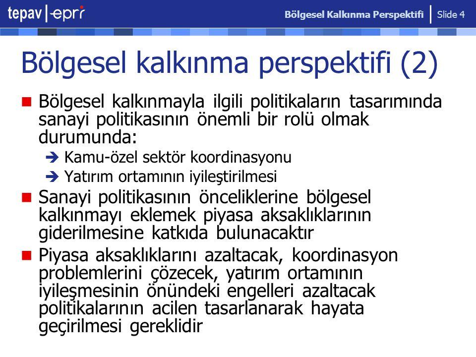 Bölgesel Kalkınma Perspektifi Slide 5 Türkiye'deki temel sorunlar Bugüne kadar Türkiye'nin sanayi politikası hiç olmadı Bunun ek olarak, son dönemdeki küresel entegrasyonun hızlanması;  Entegrasyonun kontrolsüz ve stratejiden yoksun oluşu Bölgesel kalkınma politikaları geniş bir politika çerçevesi ve analizini gerektiriyor  Amaç yapalım da fonlardan yararlanalım olunca problemler derinleşiyor.