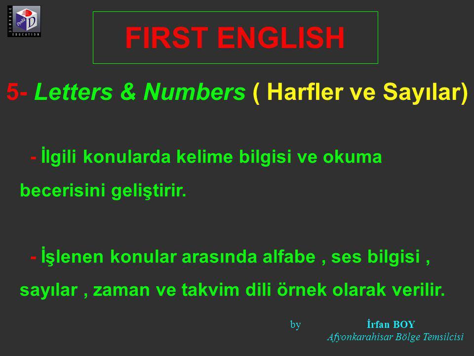 5- Letters & Numbers ( Harfler ve Sayılar) FIRST ENGLISH - İlgili konularda kelime bilgisi ve okuma becerisini geliştirir. - İşlenen konular arasında