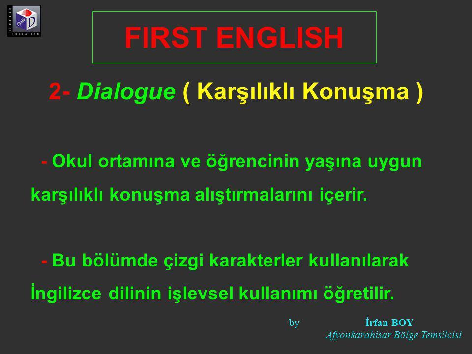 2- Dialogue ( Karşılıklı Konuşma ) FIRST ENGLISH - Okul ortamına ve öğrencinin yaşına uygun karşılıklı konuşma alıştırmalarını içerir. - Bu bölümde çi