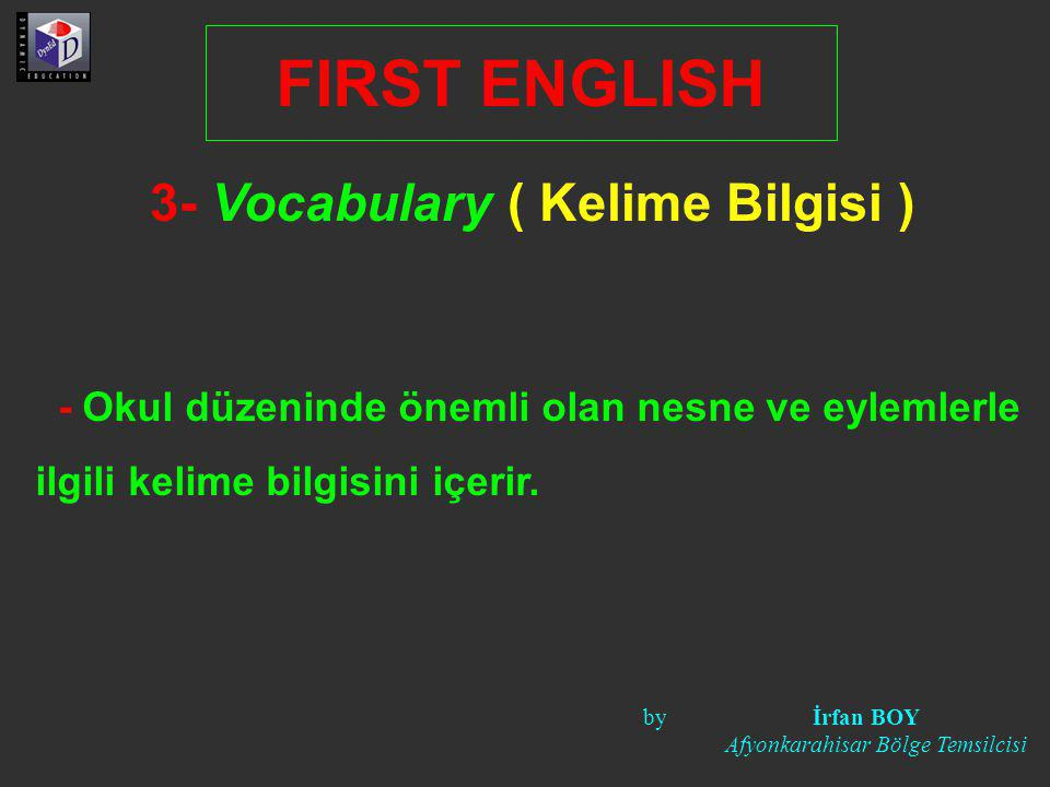 3- Vocabulary ( Kelime Bilgisi ) FIRST ENGLISH - Okul düzeninde önemli olan nesne ve eylemlerle ilgili kelime bilgisini içerir. by İrfan BOY Afyonkara