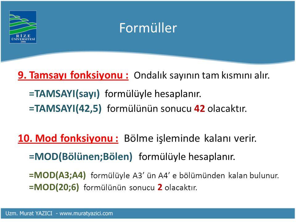 Formüller 9. Tamsayı fonksiyonu : Ondalık sayının tam kısmını alır. =TAMSAYI(sayı) formülüyle hesaplanır. =TAMSAYI(42,5) formülünün sonucu 42 olacaktı
