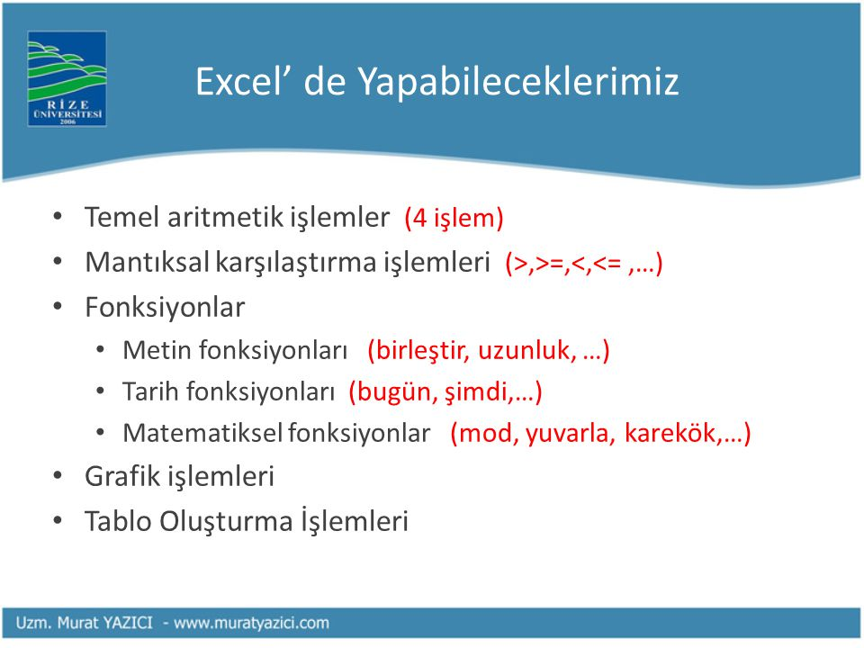 Excel' de Yapabileceklerimiz Temel aritmetik işlemler (4 işlem) Mantıksal karşılaştırma işlemleri (>,>=,<,<=,…) Fonksiyonlar Metin fonksiyonları (birl