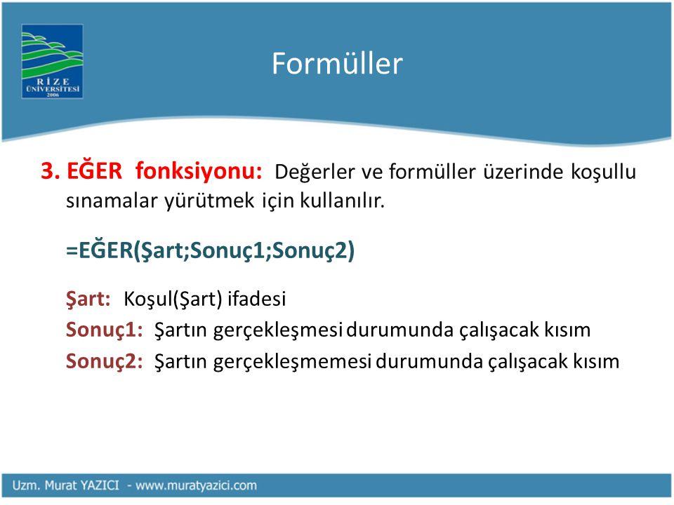 Formüller 3. EĞER fonksiyonu: Değerler ve formüller üzerinde koşullu sınamalar yürütmek için kullanılır. =EĞER(Şart;Sonuç1;Sonuç2) Şart: Koşul(Şart) i