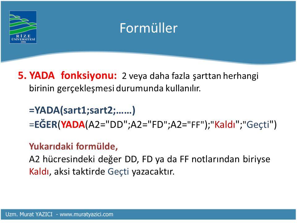 Formüller 5. YADA fonksiyonu: 2 veya daha fazla şarttan herhangi birinin gerçekleşmesi durumunda kullanılır. =YADA(sart1;sart2;……) =EĞER(YADA(A2=