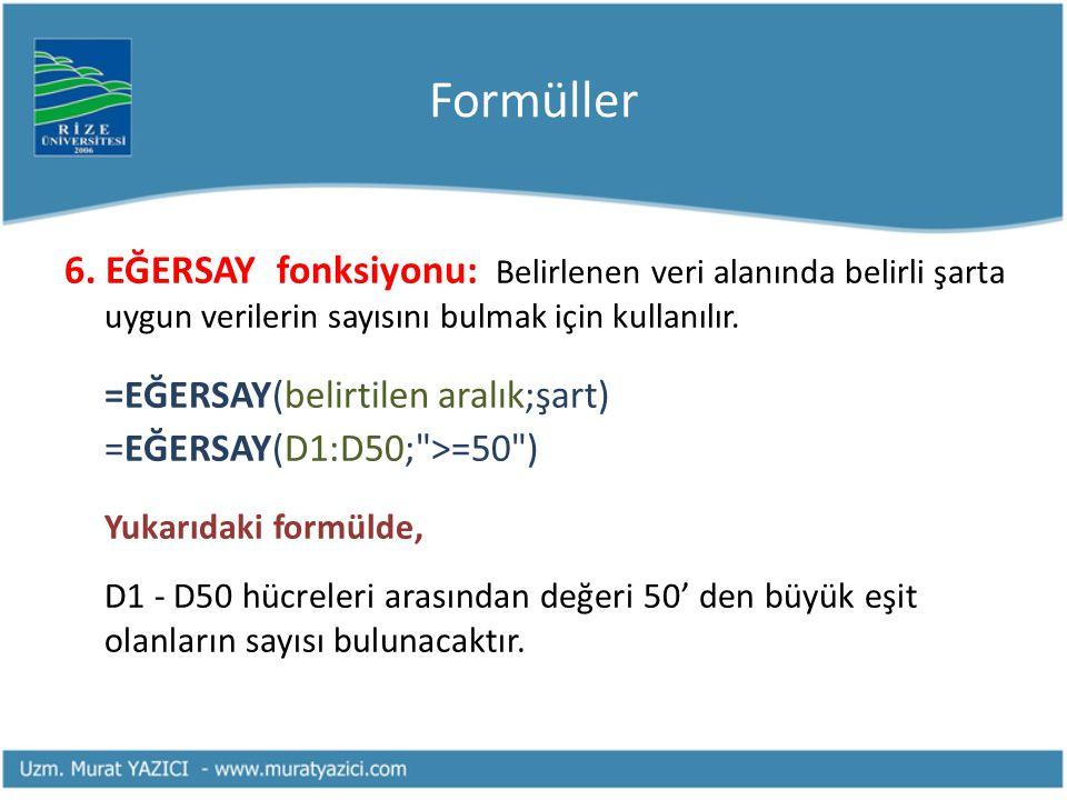 Formüller 6. EĞERSAY fonksiyonu: Belirlenen veri alanında belirli şarta uygun verilerin sayısını bulmak için kullanılır. =EĞERSAY(belirtilen aralık;şa