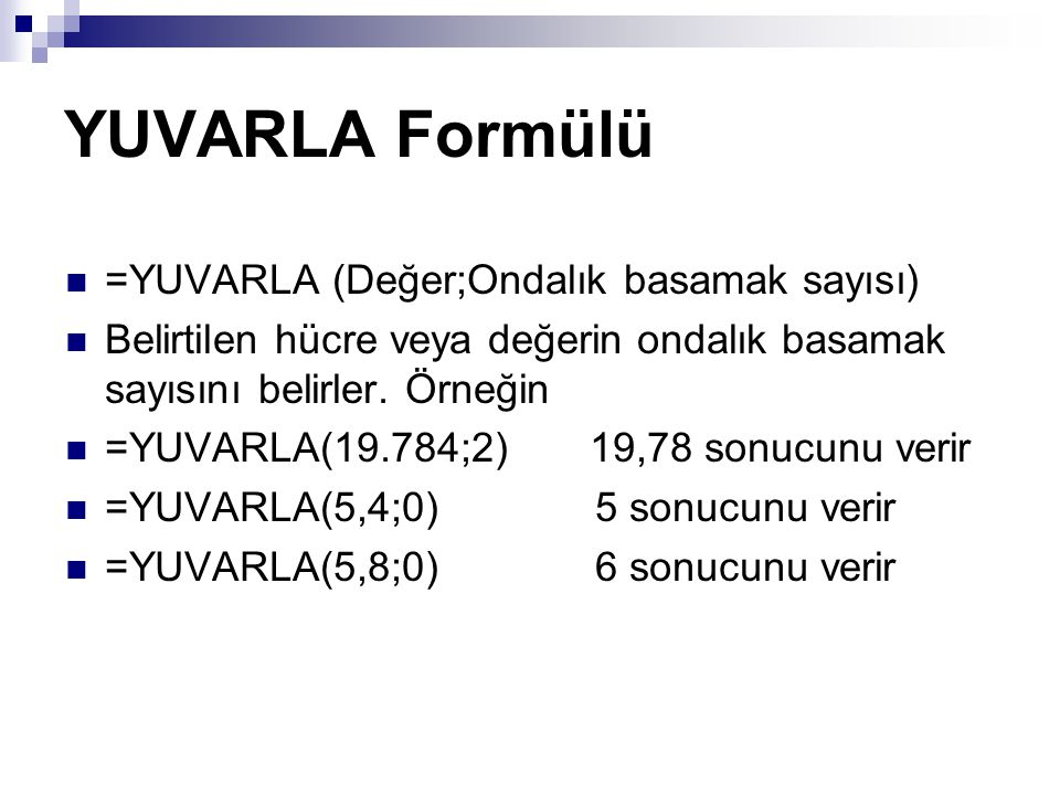 YUVARLA Formülü =YUVARLA (Değer;Ondalık basamak sayısı) Belirtilen hücre veya değerin ondalık basamak sayısını belirler.