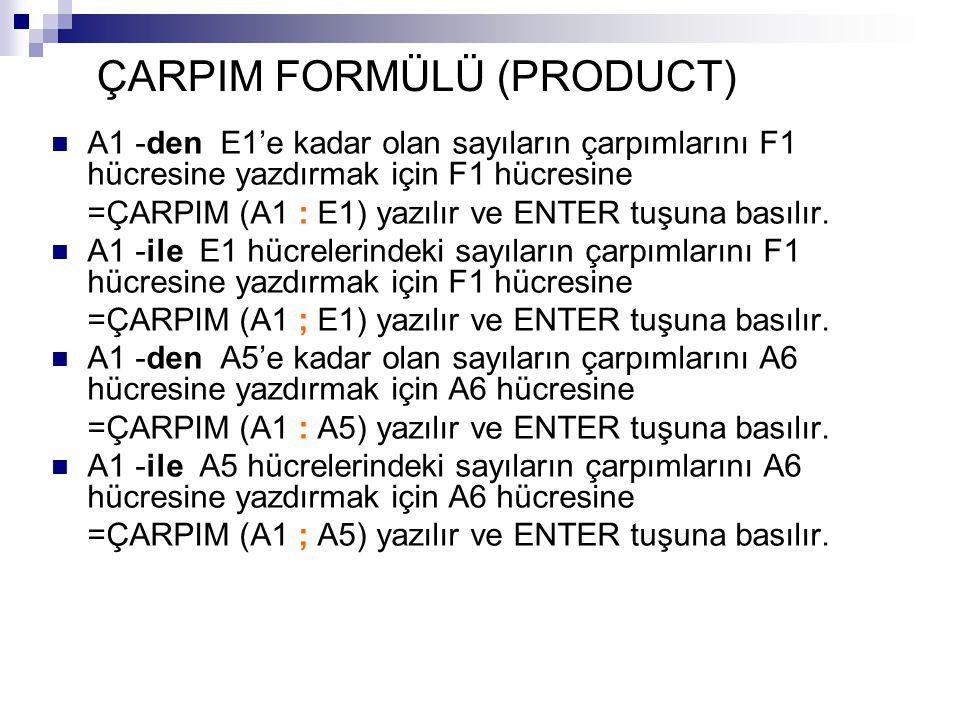 ÇARPIM FORMÜLÜ (PRODUCT) A1 -den E1'e kadar olan sayıların çarpımlarını F1 hücresine yazdırmak için F1 hücresine =ÇARPIM (A1 : E1) yazılır ve ENTER tuşuna basılır.