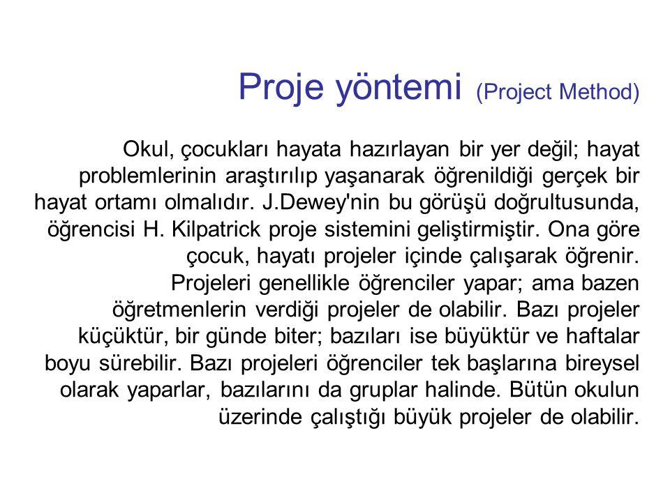 Proje yöntemi (Project Method) Okul, çocukları hayata hazırlayan bir yer değil; hayat problemlerinin araştırılıp yaşanarak öğrenildiği gerçek bir haya
