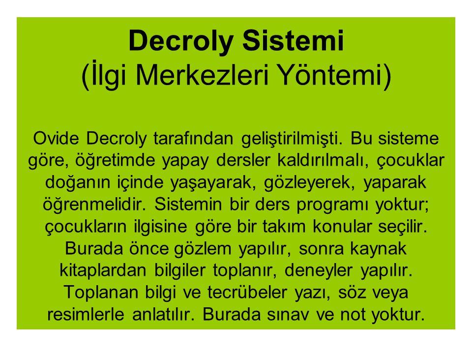 Decroly Sistemi (İlgi Merkezleri Yöntemi) Ovide Decroly tarafından geliştirilmişti. Bu sisteme göre, öğretimde yapay dersler kaldırılmalı, çocuklar do