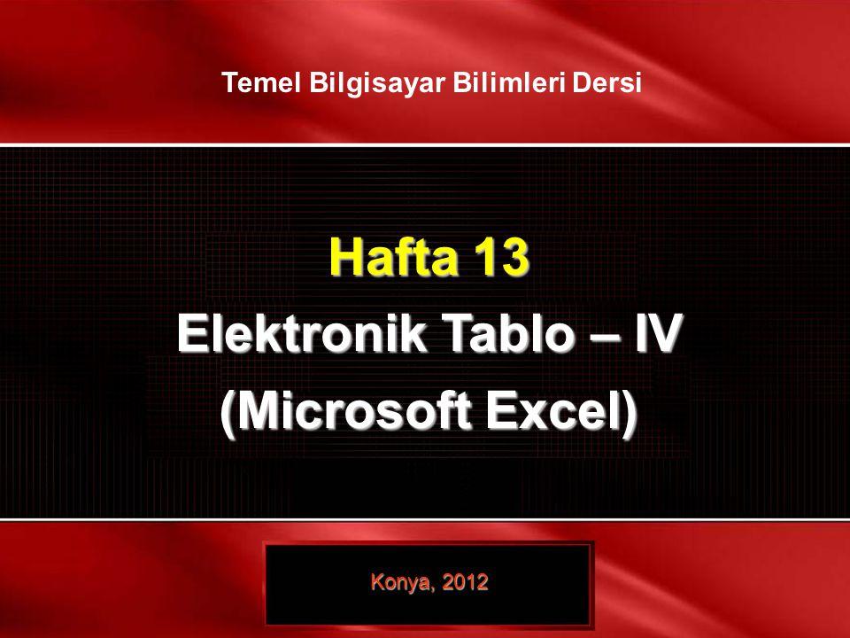1 / 28 © TEMEL BİLGİSAYAR BİLİMLERİ – ELEKTRONİK TABLO- II Hafta 13 Elektronik Tablo – IV (Microsoft Excel) Konya, 2012 Temel Bilgisayar Bilimleri Der