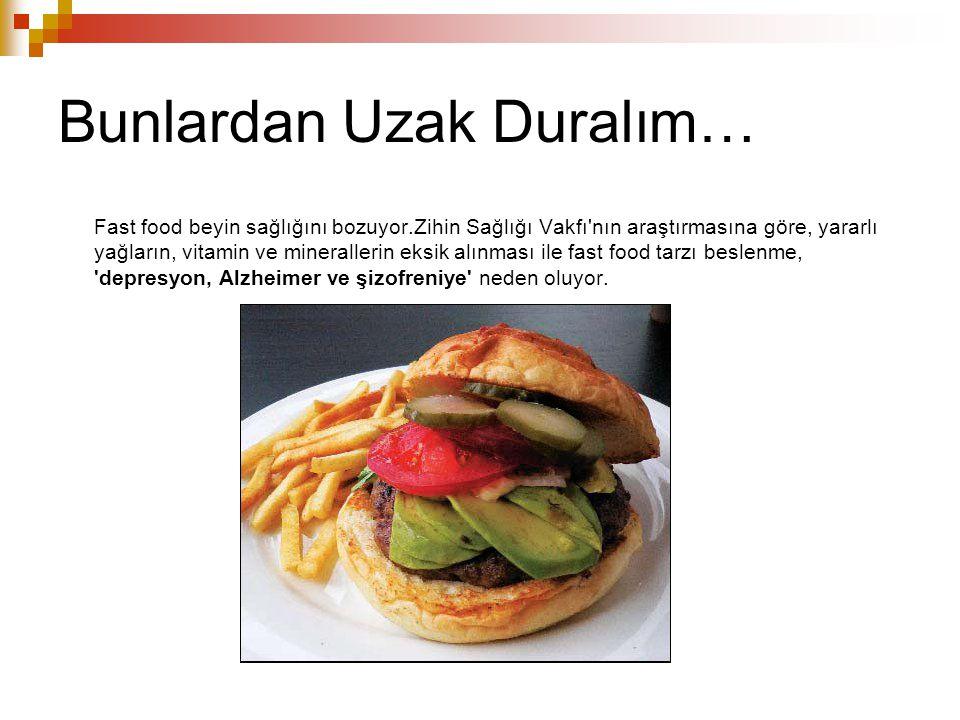 Bunlardan Uzak Duralım… Fast food beyin sağlığını bozuyor.Zihin Sağlığı Vakfı'nın araştırmasına göre, yararlı yağların, vitamin ve minerallerin eksik