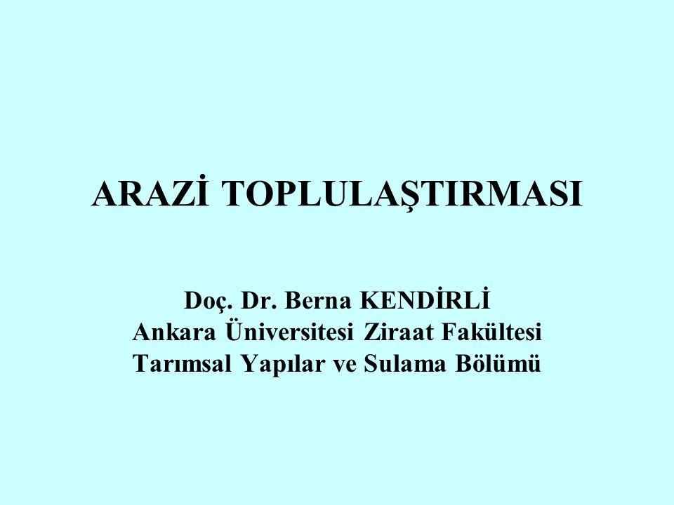 ARAZİ TOPLULAŞTIRMASI Doç. Dr. Berna KENDİRLİ Ankara Üniversitesi Ziraat Fakültesi Tarımsal Yapılar ve Sulama Bölümü
