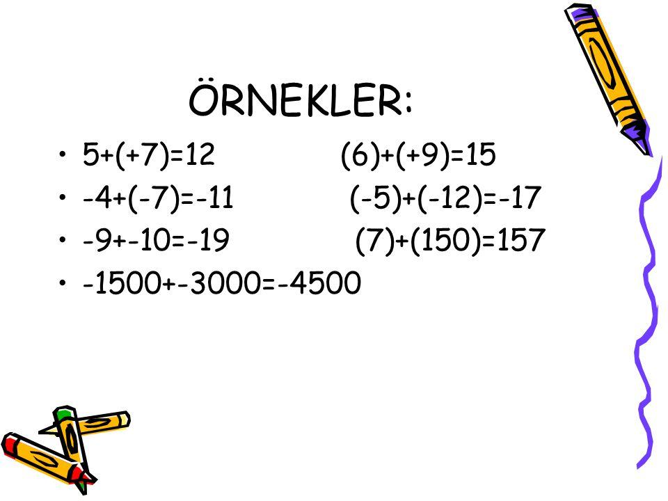 ÖRNEKLER: 5+(+7)=12 (6)+(+9)=15 -4+(-7)=-11 (-5)+(-12)=-17 -9+-10=-19 (7)+(150)=157 -1500+-3000=-4500