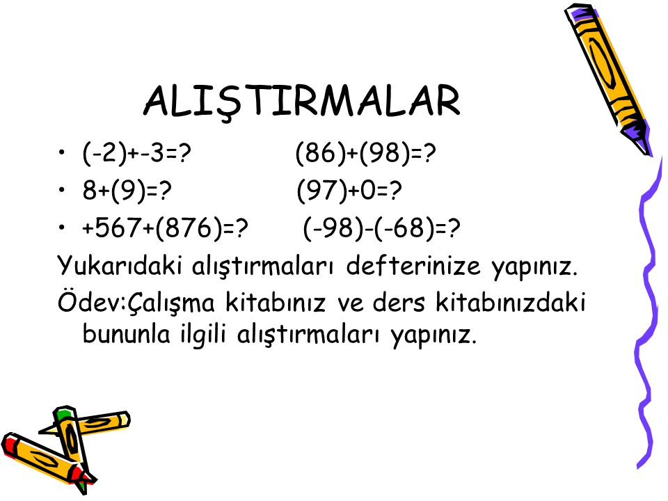 ALIŞTIRMALAR (-2)+-3=? (86)+(98)=? 8+(9)=? (97)+0=? +567+(876)=? (-98)-(-68)=? Yukarıdaki alıştırmaları defterinize yapınız. Ödev:Çalışma kitabınız ve