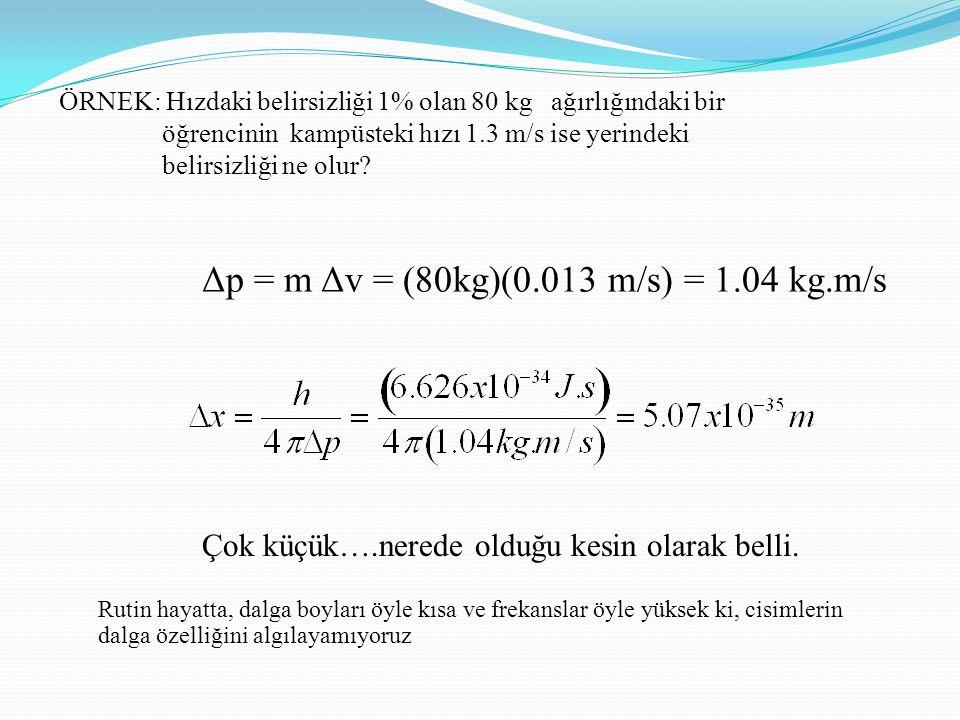 ÖRNEK: Hızdaki belirsizliği 1% olan 80 kg ağırlığındaki bir öğrencinin kampüsteki hızı 1.3 m/s ise yerindeki belirsizliği ne olur? Δp = m Δv = (80kg)(